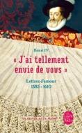 """""""J'ai tellement envie de vous"""" : Lettres d'amour 1585-1610 de Henri IV"""