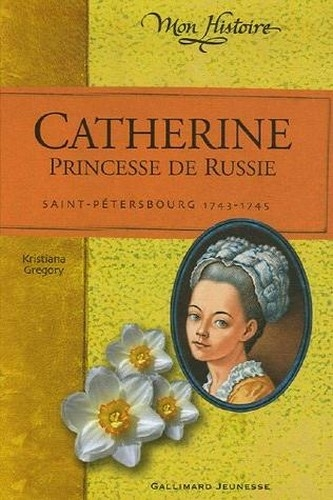 Catherine, princesse de Russie : Saint-Pétersbourg, 1743-1745 de Kristiana Gregory
