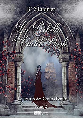 Le Destin des cœurs perdus, tome 2 : La Rebelle de Castel Dark de JC Staignier